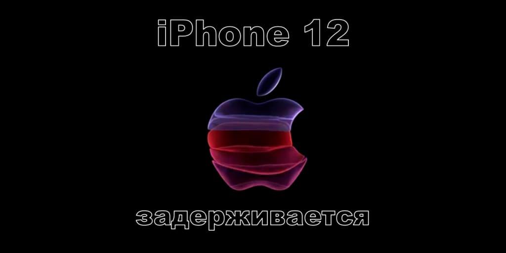 Iphone 12 задерживается